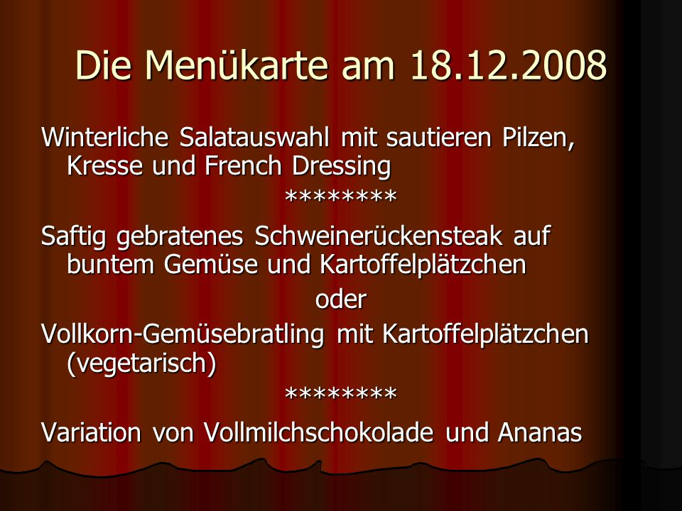 Die Menükarte am 18.12.2008 Winterliche Salatauswahl mit sautieren Pilzen, Kresse und French Dressing ******** Saftig gebratenes Schweinerückensteak a