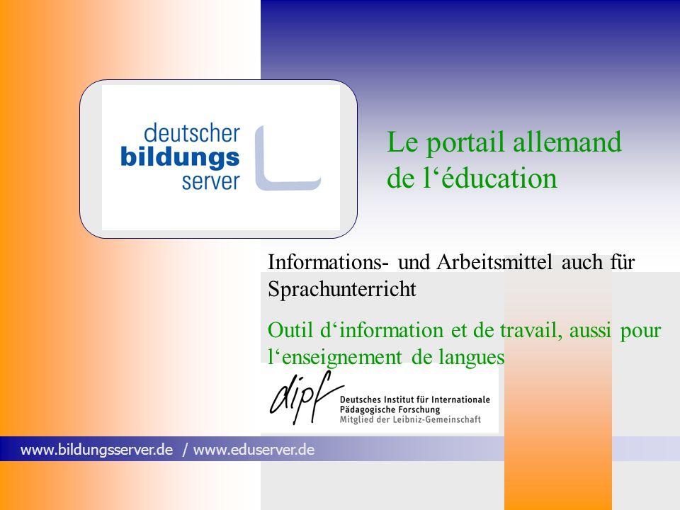 www.bildungsserver.de / www.eduserver.de Le portail allemand de léducation Informations- und Arbeitsmittel auch für Sprachunterricht Outil dinformation et de travail, aussi pour lenseignement de langues
