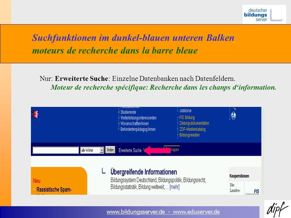 www.bildungsserver.de - www.eduserver.de Suchfunktionen im dunkel-blauen unteren Balken moteurs de recherche dans la barre bleue Nur: Erweiterte Suche: Einzelne Datenbanken nach Datenfeldern.