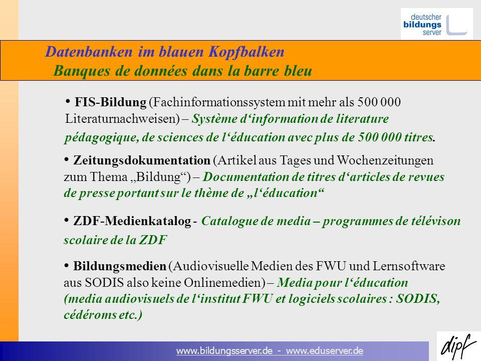 www.bildungsserver.de - www.eduserver.de Datenbanken im blauen Kopfbalken Banques de données dans la barre bleu FIS-Bildung (Fachinformationssystem mit mehr als 500 000 Literaturnachweisen) – Système dinformation de literature pédagogique, de sciences de léducation avec plus de 500 000 titres.
