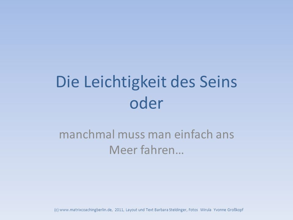 Die Leichtigkeit des Seins oder manchmal muss man einfach ans Meer fahren… (c) www.matrixcoachingberlin.de, 2011, Layout und Text Barbara Steldinger,