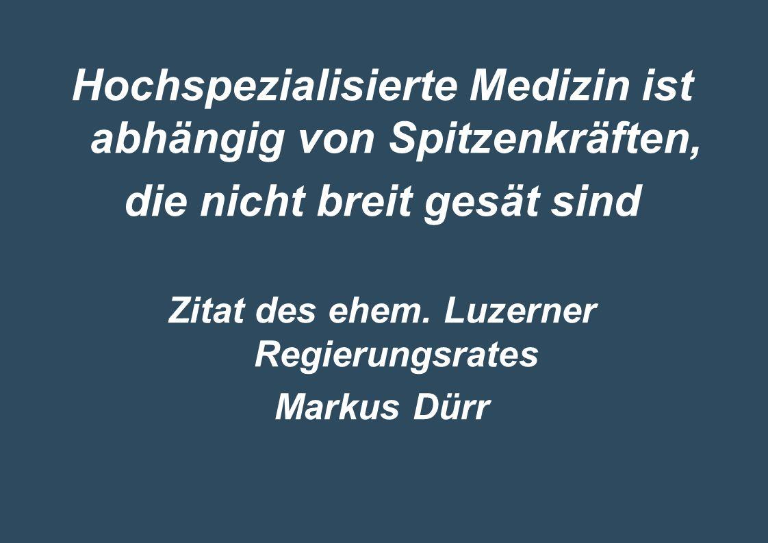 Hochspezialisierte Medizin ist abhängig von Spitzenkräften, die nicht breit gesät sind Zitat des ehem. Luzerner Regierungsrates Markus Dürr