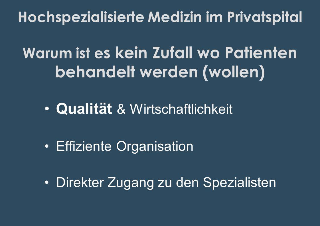 Hochspezialisierte Medizin im Privatspital Warum ist e s kein Zufall wo Patienten behandelt werden (wollen) Qualität & Wirtschaftlichkeit Effiziente O