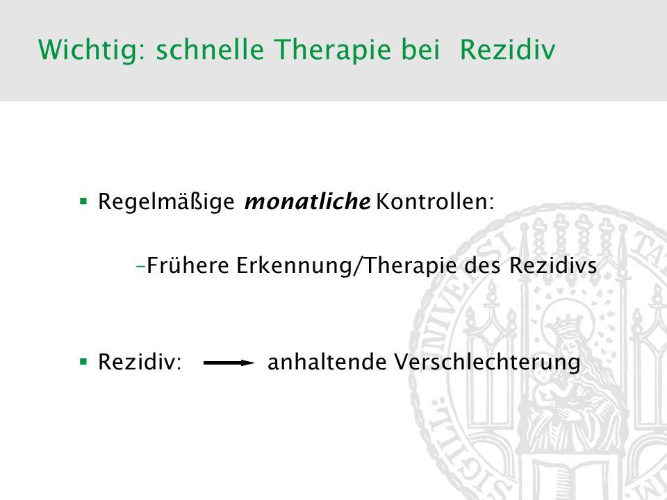 Wichtig: schnelle Therapie bei Rezidiv Regelmäßige monatliche Kontrollen: –Frühere Erkennung/Therapie des Rezidivs Rezidiv: anhaltende Verschlechterun