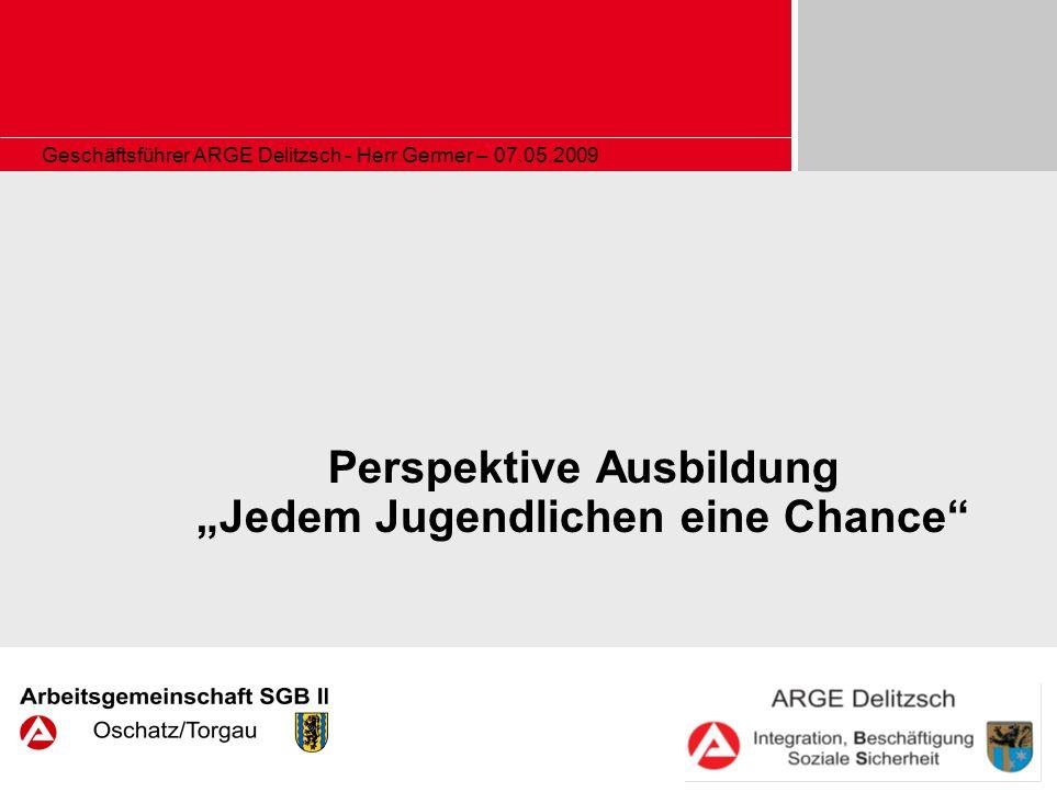 Geschäftsführer ARGE Delitzsch - Herr Germer – 07.05.2009 Perspektive Ausbildung Jedem Jugendlichen eine Chance
