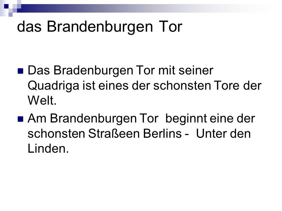 das Brandenburgen Tor Das Bradenburgen Tor mit seiner Quadriga ist eines der schonsten Tore der Welt. Am Brandenburgen Tor beginnt eine der schonsten