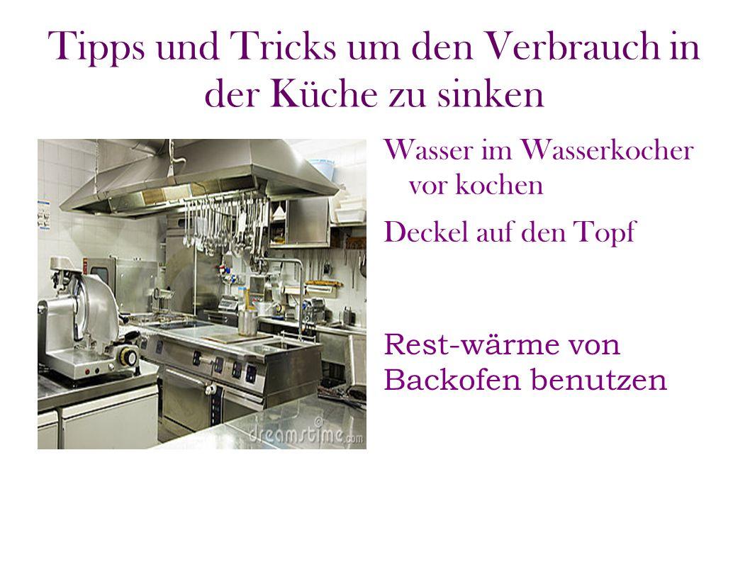 Tipps und Tricks um den Verbrauch in der Küche zu sinken Wasser im Wasserkocher vor kochen Deckel auf den Topf Rest-wärme von Backofen benutzen