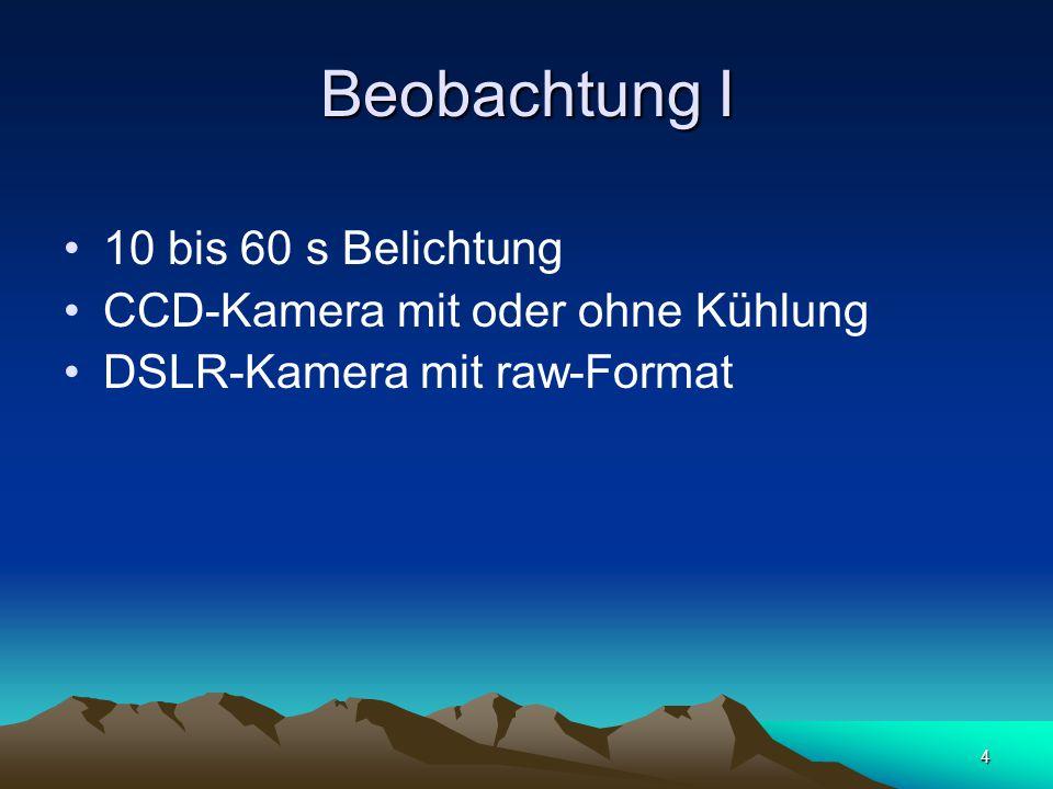 4 Beobachtung I 10 bis 60 s Belichtung CCD-Kamera mit oder ohne Kühlung DSLR-Kamera mit raw-Format