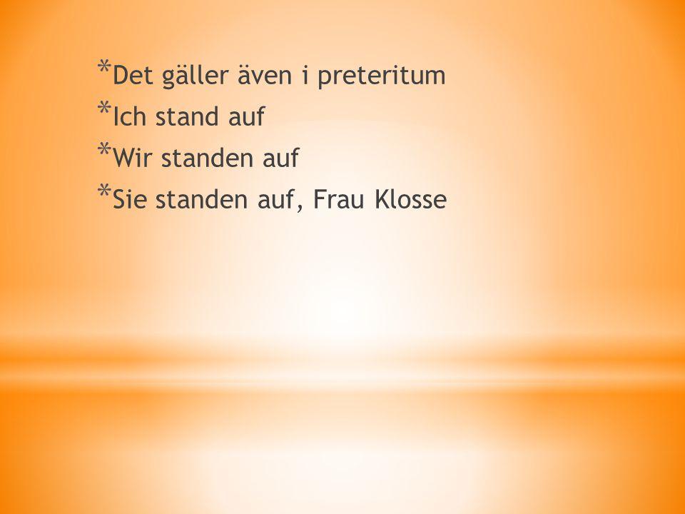 * Det gäller även i preteritum * Ich stand auf * Wir standen auf * Sie standen auf, Frau Klosse