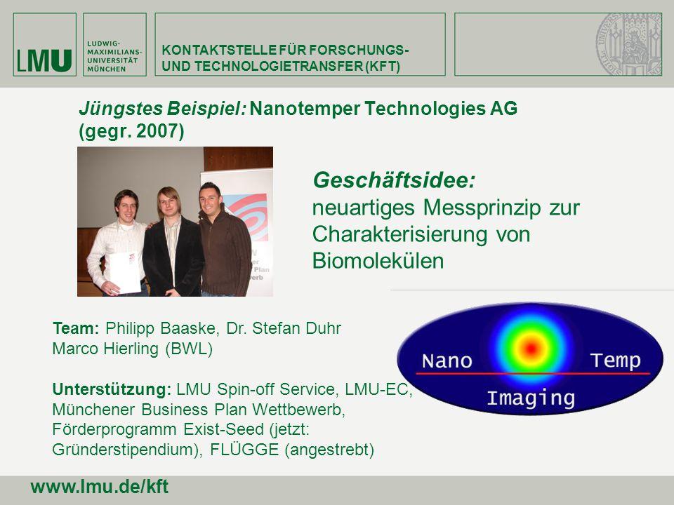 Jüngstes Beispiel: Nanotemper Technologies AG (gegr. 2007) Team: Philipp Baaske, Dr. Stefan Duhr Marco Hierling (BWL) Unterstützung: LMU Spin-off Serv