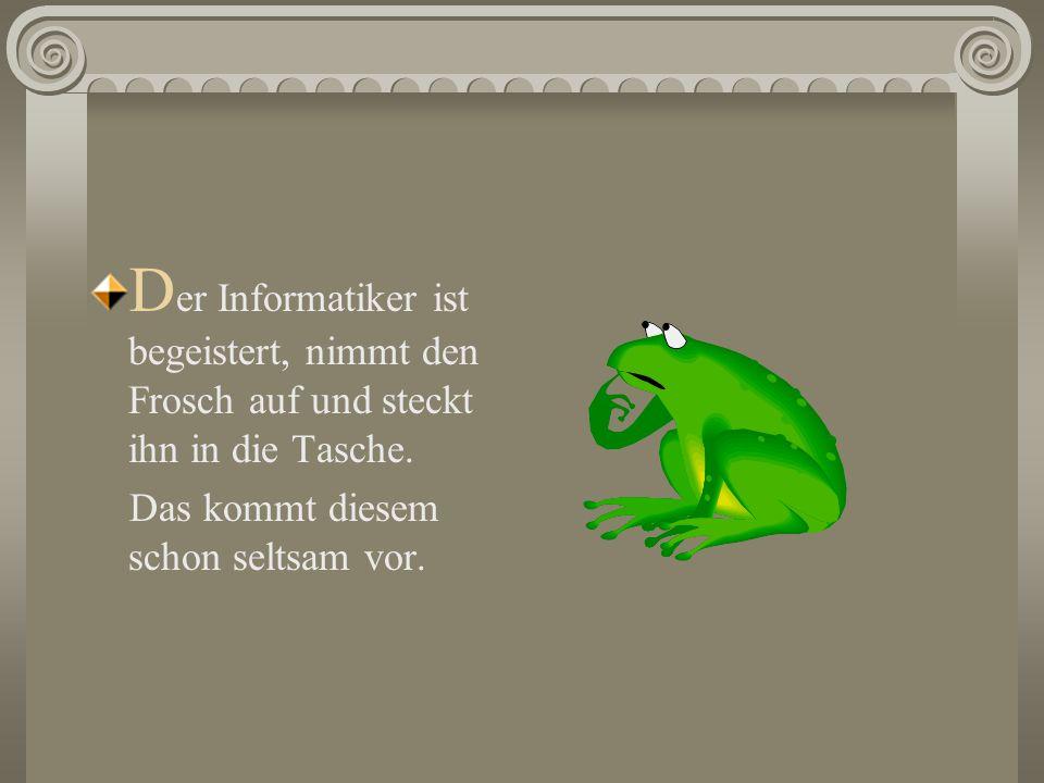 D er Informatiker ist begeistert, nimmt den Frosch auf und steckt ihn in die Tasche.