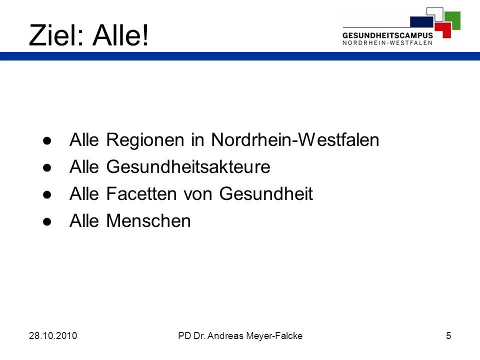 Alle Regionen in Nordrhein-Westfalen Alle Gesundheitsakteure Alle Facetten von Gesundheit Alle Menschen 28.10.2010PD Dr. Andreas Meyer-Falcke5 Ziel: A