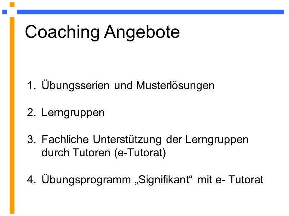 Coaching Angebote 1.Übungsserien und Musterlösungen 2.Lerngruppen 3.Fachliche Unterstützung der Lerngruppen durch Tutoren (e-Tutorat) 4.Übungsprogramm Signifikant mit e- Tutorat