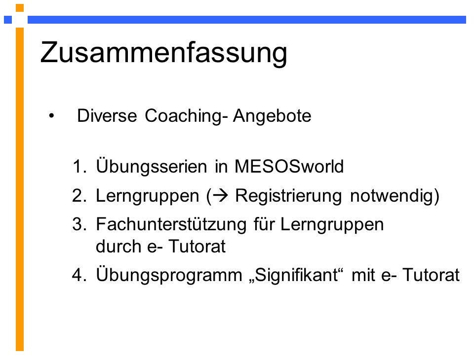 Diverse Coaching- Angebote 1.Übungsserien in MESOSworld 2.Lerngruppen ( Registrierung notwendig) 3.Fachunterstützung für Lerngruppen durch e- Tutorat 4.Übungsprogramm Signifikant mit e- Tutorat Zusammenfassung