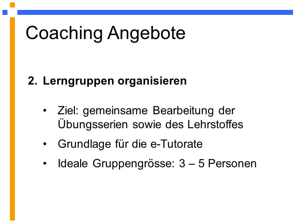 Coaching Angebote 2.Lerngruppen organisieren Ziel: gemeinsame Bearbeitung der Übungsserien sowie des Lehrstoffes Grundlage für die e-Tutorate Ideale Gruppengrösse: 3 – 5 Personen