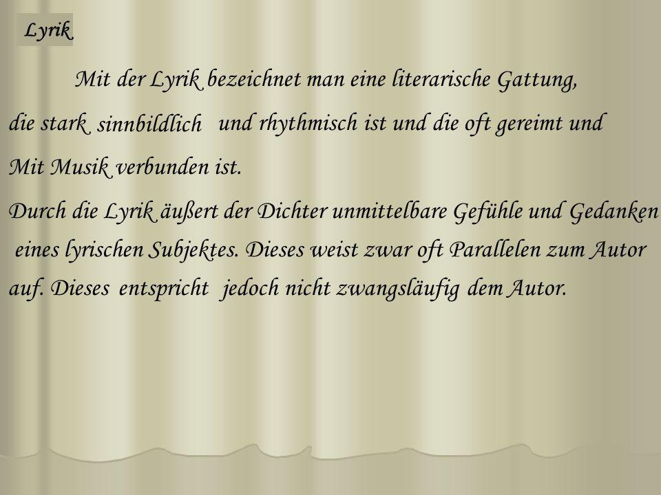 Lyrik Mit der Lyrik bezeichnet man eine literarische Gattung, die starksinnbildlichund rhythmisch ist und die oft gereimt und Durch die Lyrik äußert der Dichter unmittelbare Gefühleund Gedanken eines lyrischen Subjektes.