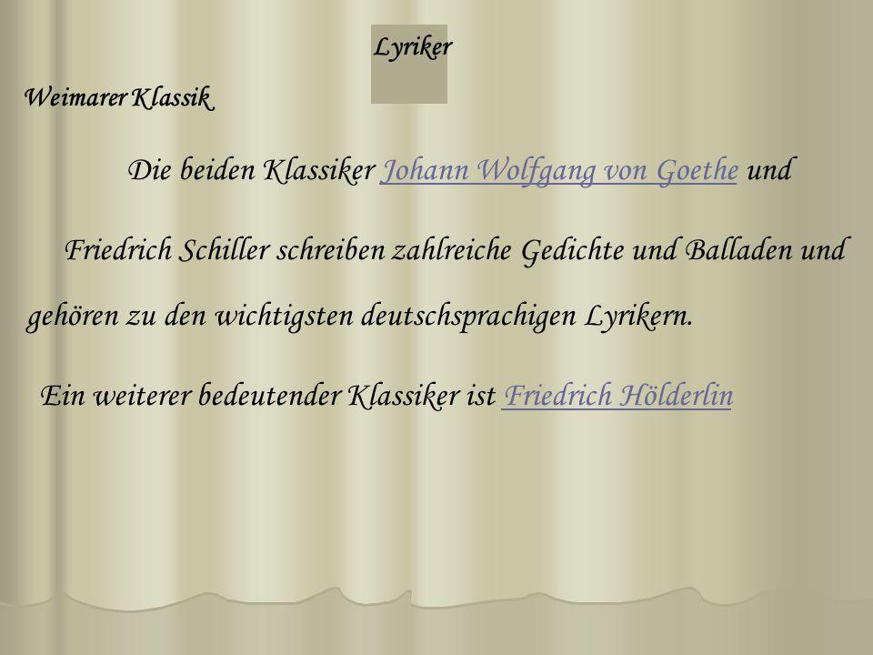 Lyriker Weimarer Klassik Die beiden Klassiker Johann Wolfgang von Goethe undJohann Wolfgang von Goethe Friedrich Schiller schreiben zahlreiche Gedichte und Balladen und Ein weiterer bedeutender Klassiker ist Friedrich HölderlinFriedrich Hölderlin gehören zu den wichtigsten deutschsprachigen Lyrikern.