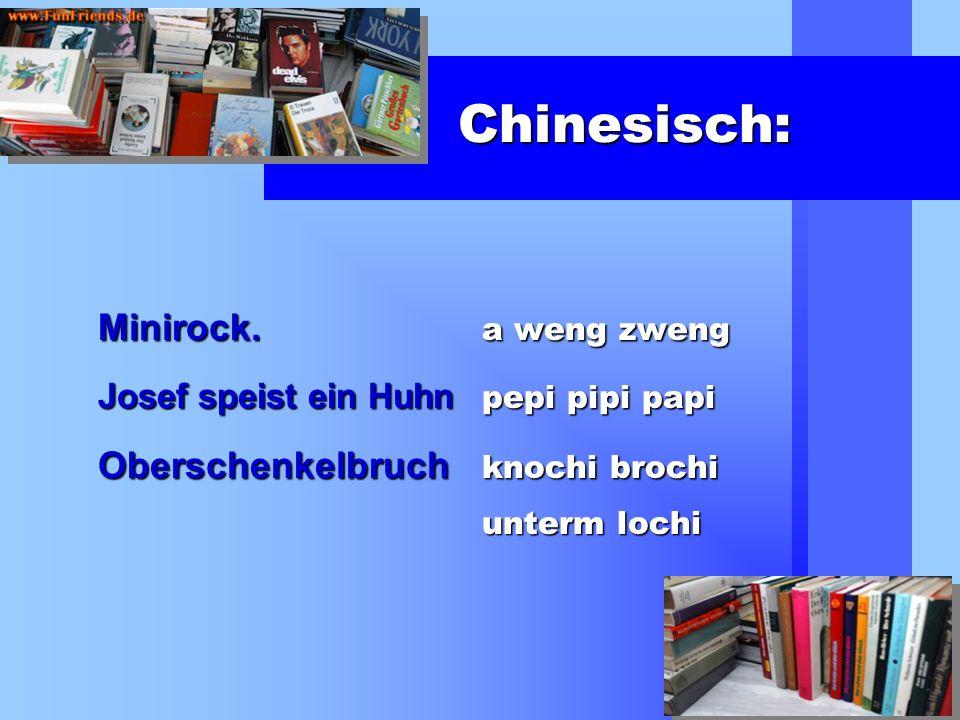 Chinesisch: Minirock. a weng zweng Josef speist ein Huhn pepi pipi papi Oberschenkelbruch knochi brochi unterm lochi