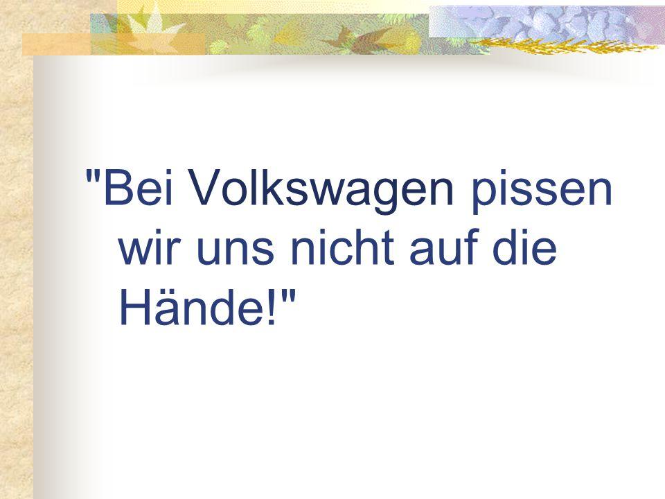 Bei Volkswagen pissen wir uns nicht auf die Hände!