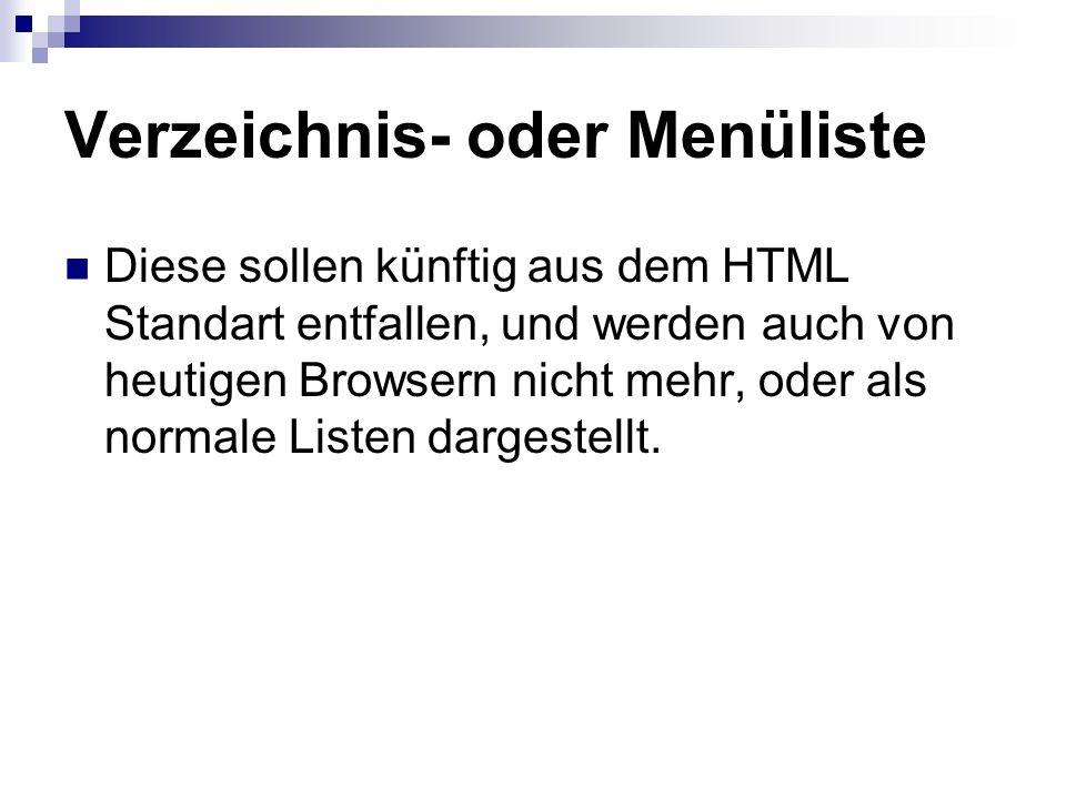 Verzeichnis- oder Menüliste Diese sollen künftig aus dem HTML Standart entfallen, und werden auch von heutigen Browsern nicht mehr, oder als normale Listen dargestellt.