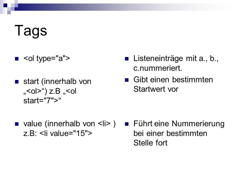 Tags start (innerhalb von ) z.B value (innerhalb von ) z.B: Listeneinträge mit a., b., c.nummeriert. Gibt einen bestimmten Startwert vor Führt eine Nu