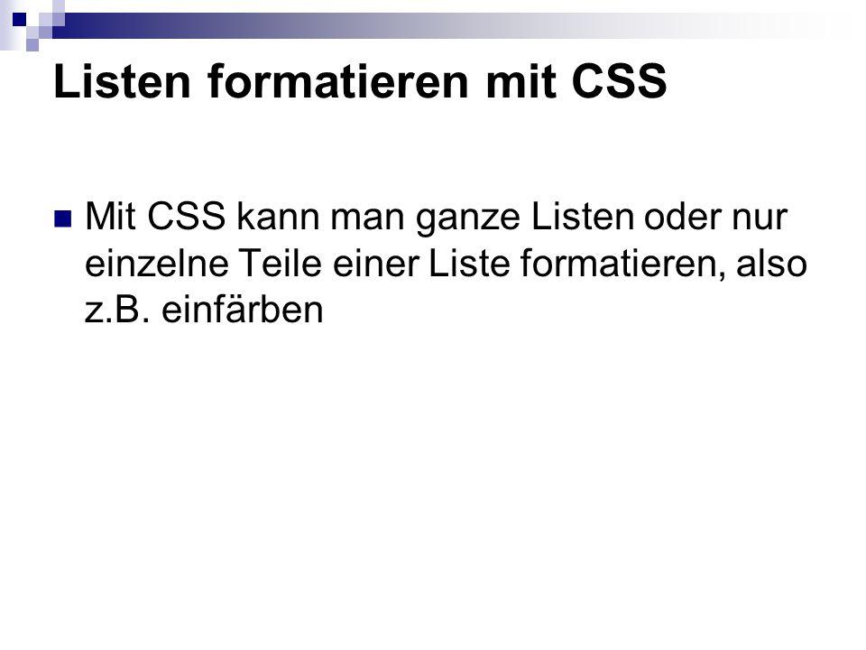 Listen formatieren mit CSS Mit CSS kann man ganze Listen oder nur einzelne Teile einer Liste formatieren, also z.B. einfärben