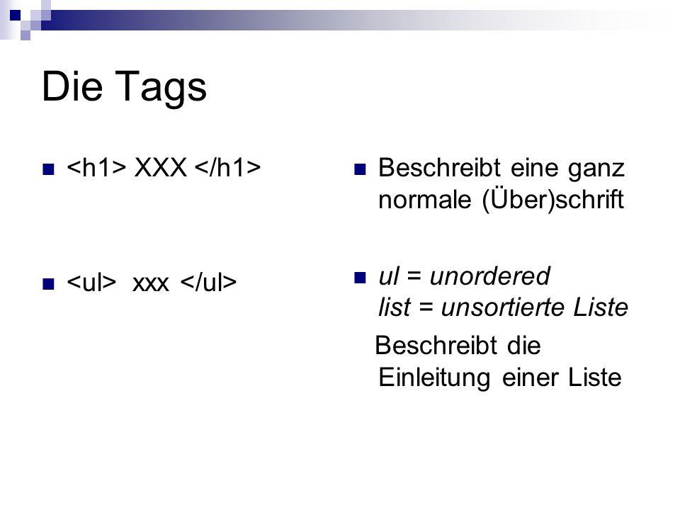Die Tags XXX xxx Beschreibt eine ganz normale (Über)schrift ul = unordered list = unsortierte Liste Beschreibt die Einleitung einer Liste