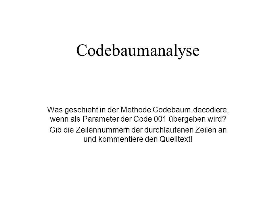 procedure Codebaum.decodiere (pCode: String); var lBaum: TBinTree; i: integer; lCode, lText: String; begin if (not hatBaum.isEmpty) then begin lText := ; lBaum := hatBaum; lCode := pCode; for i:= 1 to length(lCode) do begin if lCode[i] = 0 then begin if (not lBaum.getLeftTree.isEmpty) then lBaum := lBaum.getLeftTree else begin showmessage( Fehler! ); break; end; end else if lCode[i] = 1 then begin if (not lBaum.getRightTree.isEmpty) then lBaum := lBaum.getRightTree else begin showmessage( Fehler! ); break; end; end else begin showmessage( Fehler.