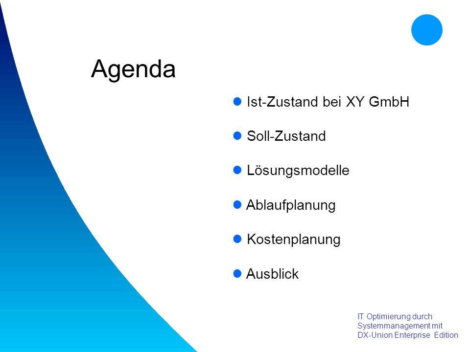 Agenda IT Optimierung durch Systemmanagement mit DX-Union Enterprise Edition Ist-Zustand bei XY GmbH Soll-Zustand Lösungsmodelle Ablaufplanung Kostenplanung Ausblick