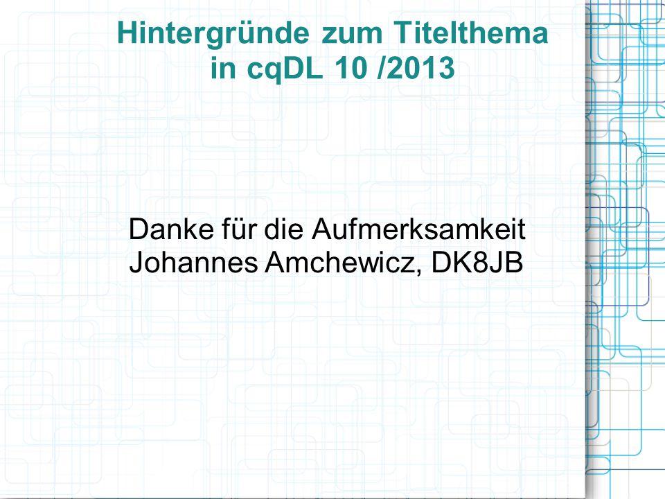 Hintergründe zum Titelthema in cqDL 10 /2013 Danke für die Aufmerksamkeit Johannes Amchewicz, DK8JB