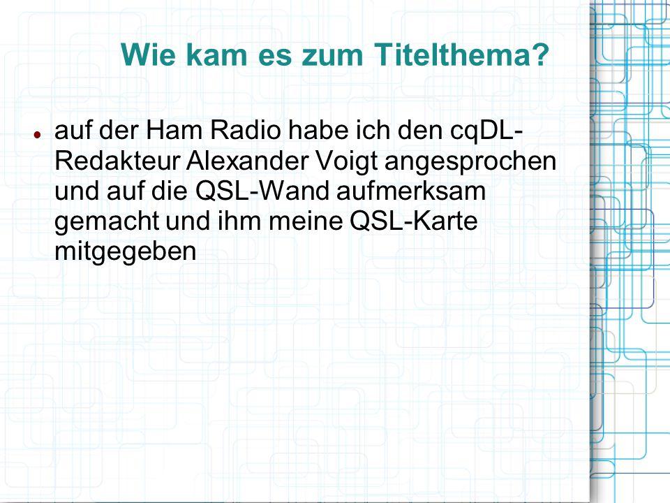 Wie kam es zum Titelthema? auf der Ham Radio habe ich den cqDL- Redakteur Alexander Voigt angesprochen und auf die QSL-Wand aufmerksam gemacht und ihm