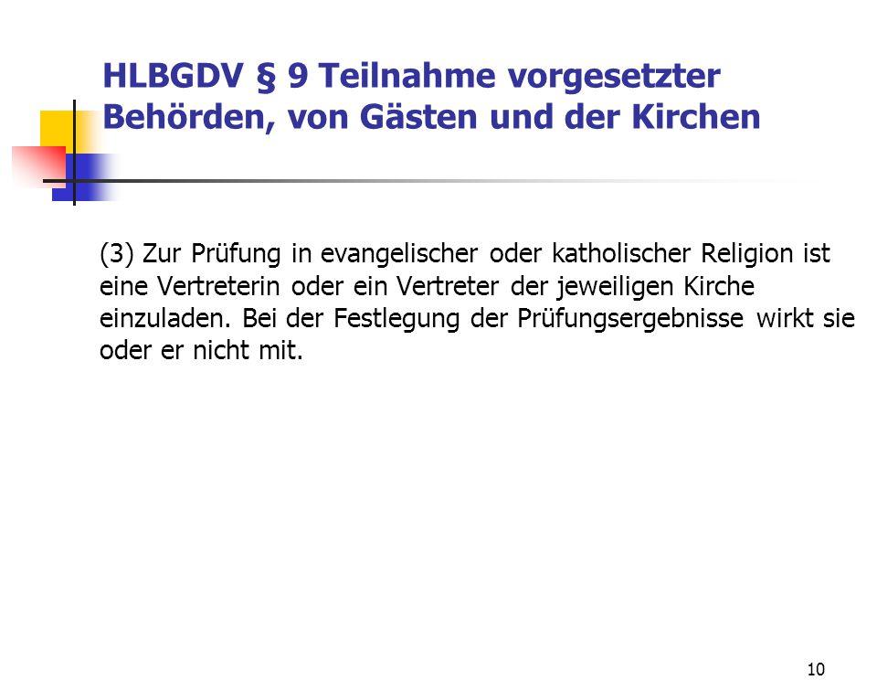10 HLBGDV § 9 Teilnahme vorgesetzter Behörden, von Gästen und der Kirchen (3) Zur Prüfung in evangelischer oder katholischer Religion ist eine Vertreterin oder ein Vertreter der jeweiligen Kirche einzuladen.
