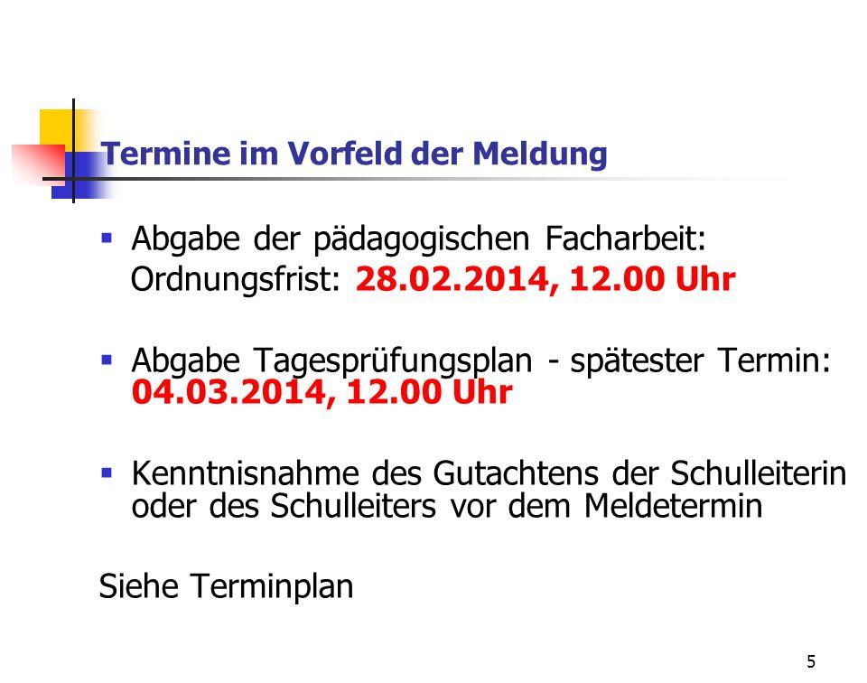 5 Termine im Vorfeld der Meldung Abgabe der pädagogischen Facharbeit: Ordnungsfrist: 28.02.2014, 12.00 Uhr Abgabe Tagesprüfungsplan - spätester Termin