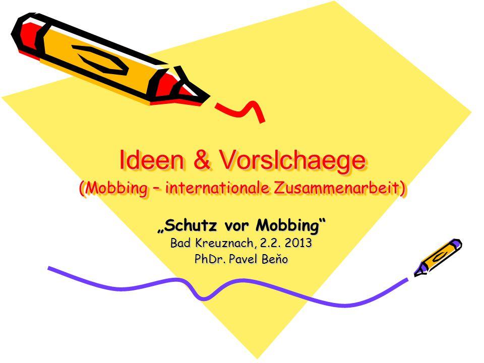 Ideen & Vorslchaege (Mobbing – internationale Zusammenarbeit) Schutz vor Mobbing Bad Kreuznach, 2.2. 2013 PhDr. Pavel Beňo