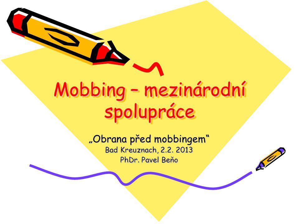 Mobbing – mezinárodní spolupráce Obrana před mobbingem Bad Kreuznach, 2.2. 2013 PhDr. Pavel Beňo