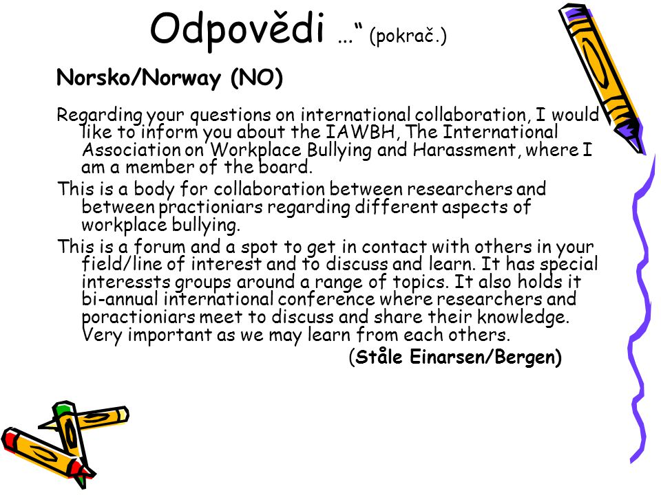 Odpovědi … (pokrač.) Norsko/Norway (NO) Regarding your questions on international collaboration, I would like to inform you about the IAWBH, The International Association on Workplace Bullying and Harassment, where I am a member of the board.