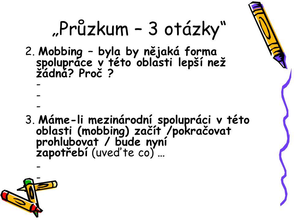 Průzkum – 3 otázky 2. Mobbing – byla by nějaká forma spolupráce v této oblasti lepší než žádná.
