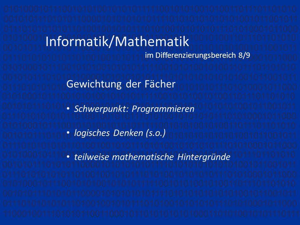 Informatik/Mathematik im Differenzierungsbereich 8/9 Gewichtung der Fächer Schwerpunkt: Programmieren logisches Denken (s.o.) teilweise mathematische Hintergründe