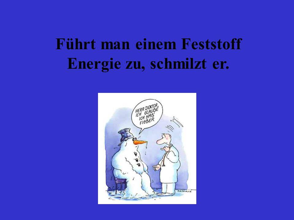 Führt man einem Feststoff Energie zu, schmilzt er.