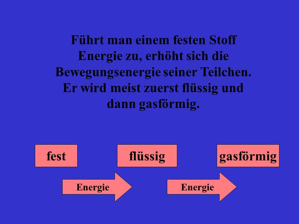 Führt man einem festen Stoff Energie zu, erhöht sich die Bewegungsenergie seiner Teilchen. Er wird meist zuerst flüssig und dann gasförmig. Energie fl