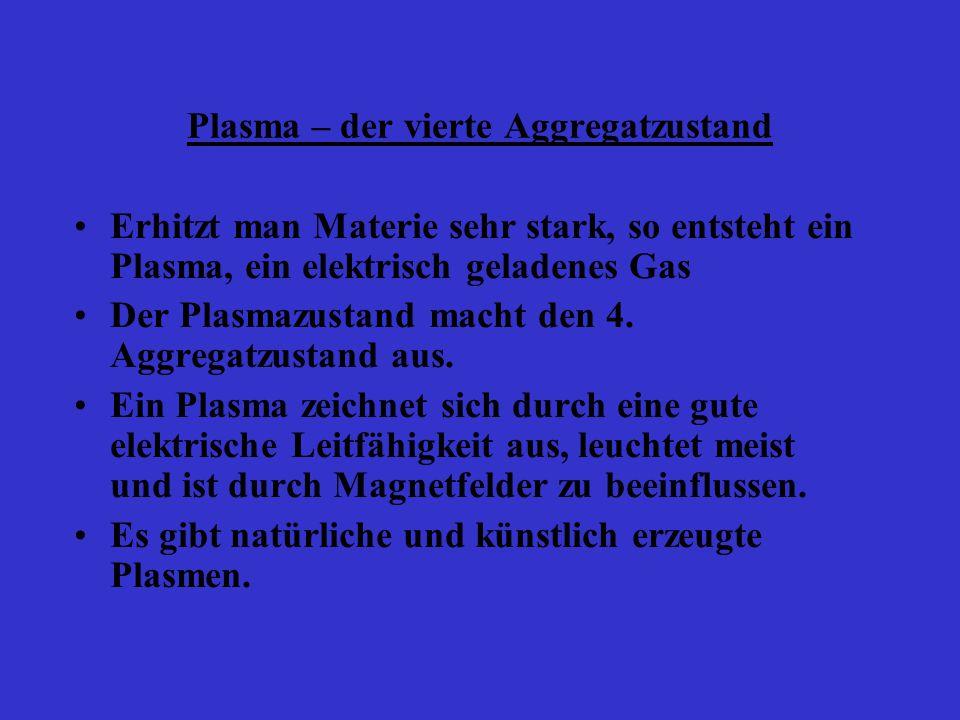 Plasma – der vierte Aggregatzustand Erhitzt man Materie sehr stark, so entsteht ein Plasma, ein elektrisch geladenes Gas Der Plasmazustand macht den 4