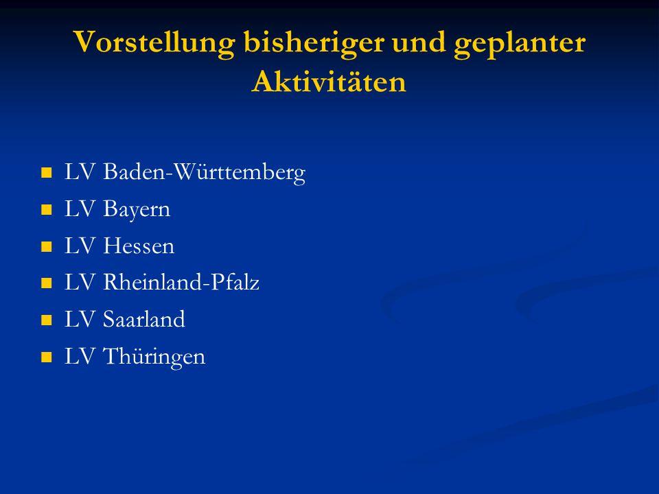 Vorstellung bisheriger und geplanter Aktivitäten LV Baden-Württemberg LV Bayern LV Hessen LV Rheinland-Pfalz LV Saarland LV Thüringen