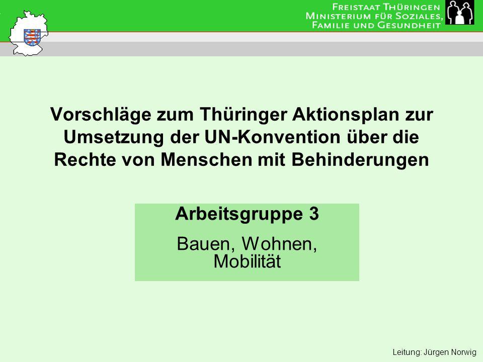 Vorschläge zum Thüringer Aktionsplan zur Umsetzung der UN-Konvention über die Rechte von Menschen mit Behinderungen Arbeitsgruppe 3 Bauen, Wohnen, Mobilität Leitung: Jürgen Norwig