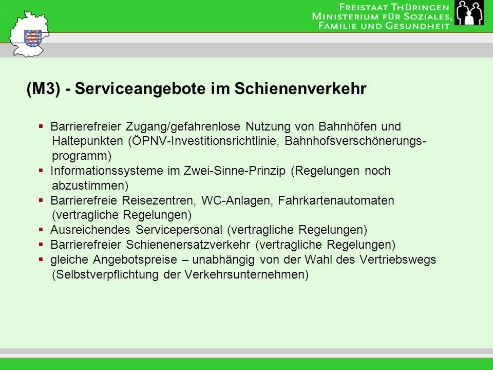 (M3) - Serviceangebote im Schienenverkehr Leitung: Eva Morgenroth Barrierefreier Zugang/gefahrenlose Nutzung von Bahnhöfen und Haltepunkten (ÖPNV-Investitionsrichtlinie, Bahnhofsverschönerungs- programm) Informationssysteme im Zwei-Sinne-Prinzip (Regelungen noch abzustimmen) Barrierefreie Reisezentren, WC-Anlagen, Fahrkartenautomaten (vertragliche Regelungen) Ausreichendes Servicepersonal (vertragliche Regelungen) Barrierefreier Schienenersatzverkehr (vertragliche Regelungen) gleiche Angebotspreise – unabhängig von der Wahl des Vertriebswegs (Selbstverpflichtung der Verkehrsunternehmen)