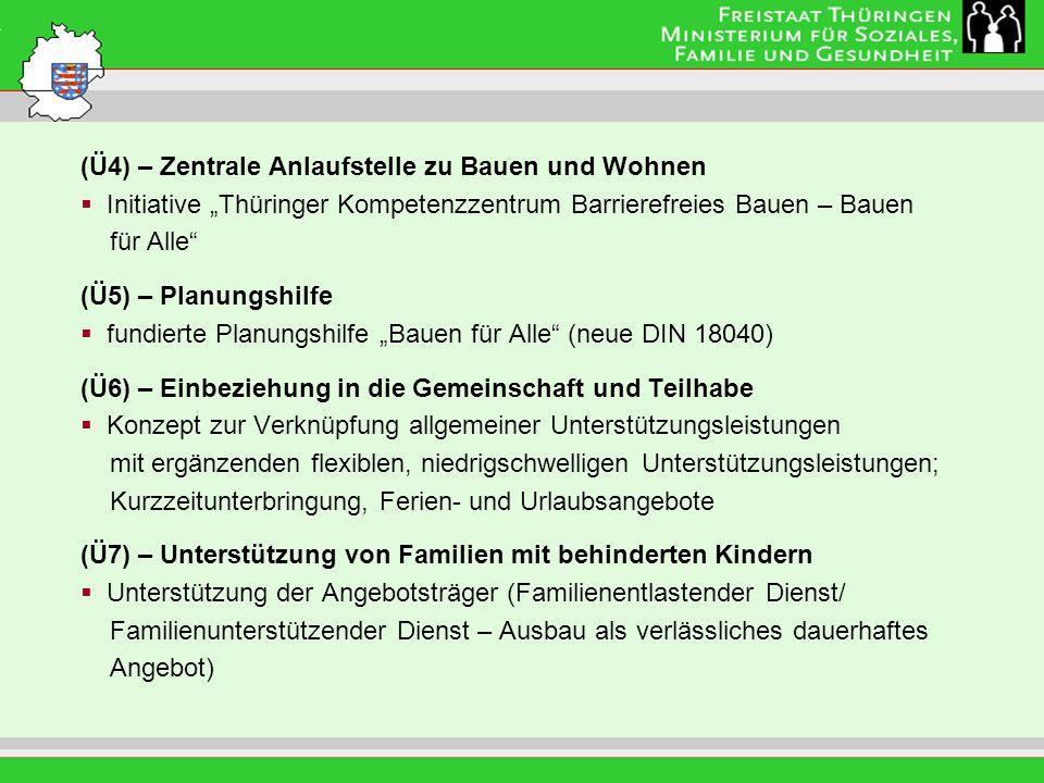 Leitung: Eva Morgenroth (Ü4) – Zentrale Anlaufstelle zu Bauen und Wohnen Initiative Thüringer Kompetenzzentrum Barrierefreies Bauen – Bauen für Alle (Ü5) – Planungshilfe fundierte Planungshilfe Bauen für Alle (neue DIN 18040) (Ü6) – Einbeziehung in die Gemeinschaft und Teilhabe Konzept zur Verknüpfung allgemeiner Unterstützungsleistungen mit ergänzenden flexiblen, niedrigschwelligen Unterstützungsleistungen; Kurzzeitunterbringung, Ferien- und Urlaubsangebote (Ü7) – Unterstützung von Familien mit behinderten Kindern Unterstützung der Angebotsträger (Familienentlastender Dienst/ Familienunterstützender Dienst – Ausbau als verlässliches dauerhaftes Angebot)