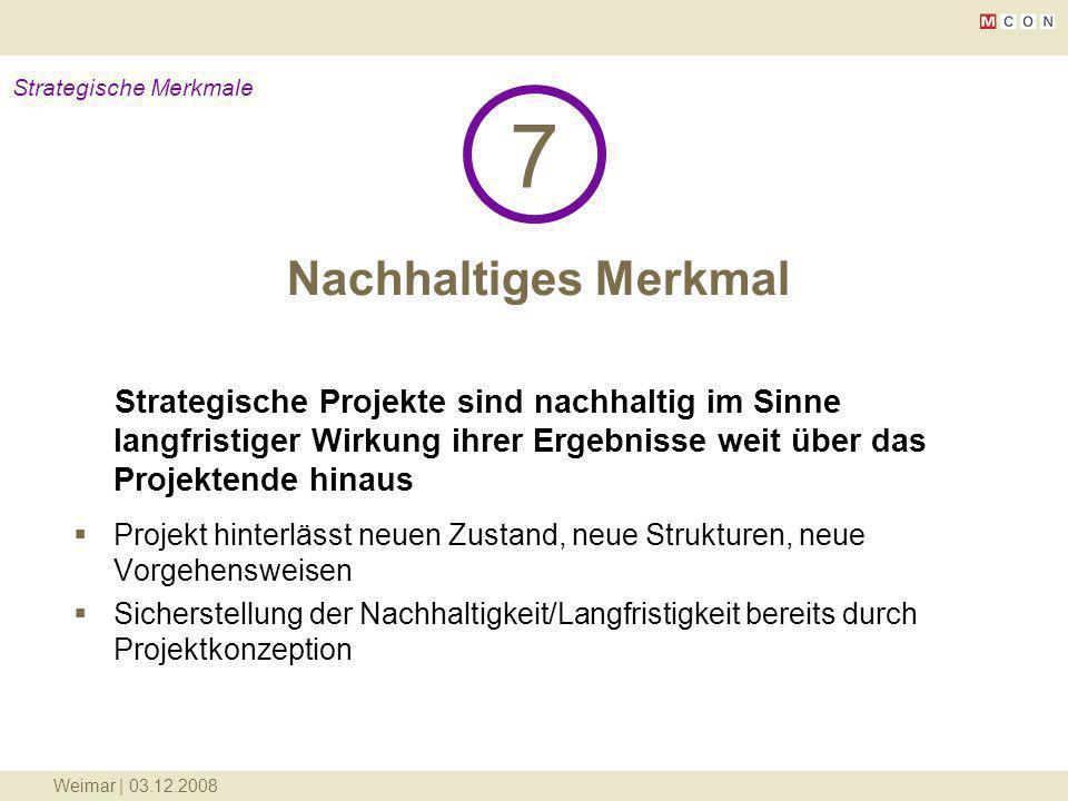 Weimar | 03.12.2008 Nachhaltiges Merkmal 7 Strategische Merkmale Strategische Projekte sind nachhaltig im Sinne langfristiger Wirkung ihrer Ergebnisse