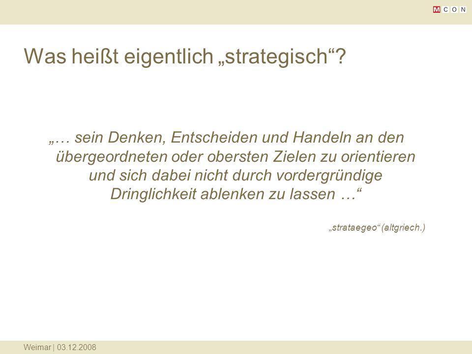 Weimar | 03.12.2008 Was heißt eigentlich strategisch? … sein Denken, Entscheiden und Handeln an den übergeordneten oder obersten Zielen zu orientieren