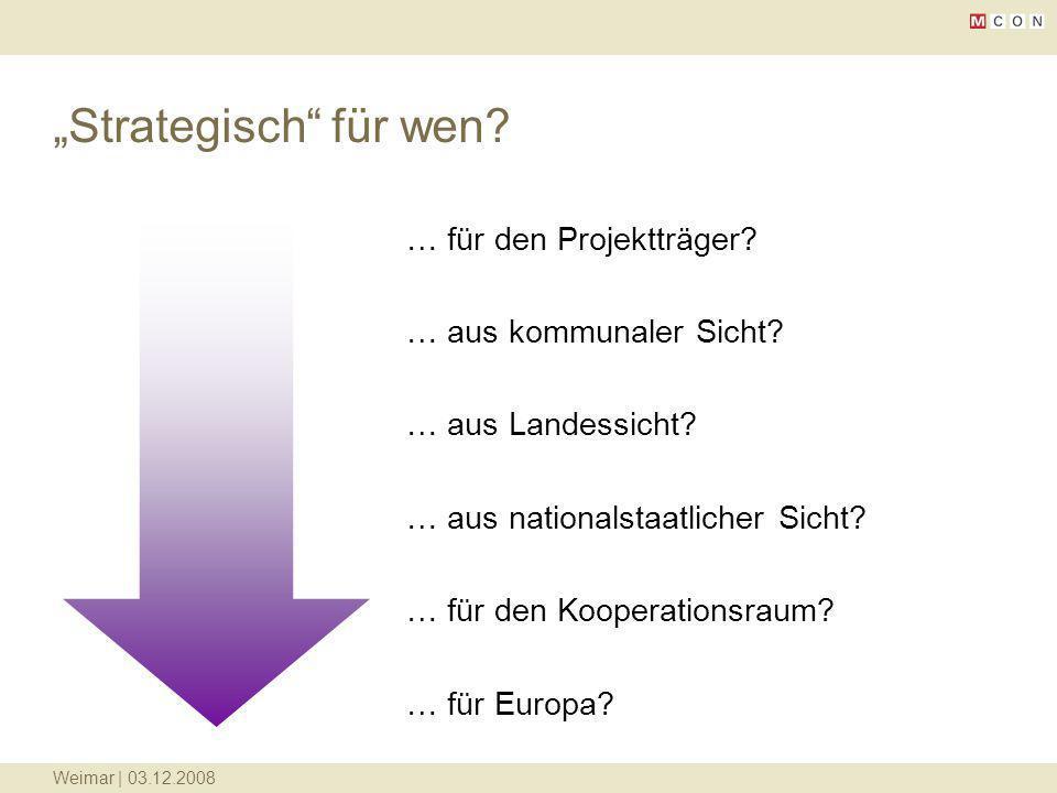 Weimar | 03.12.2008 Strategisch für wen? … für den Projektträger? … aus kommunaler Sicht? … aus Landessicht? … aus nationalstaatlicher Sicht? … für de