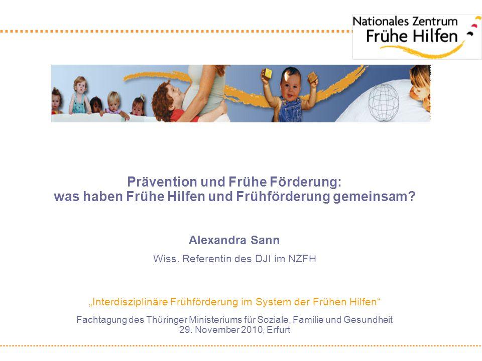 Prävention und Frühe Förderung: was haben Frühe Hilfen und Frühförderung gemeinsam? Alexandra Sann Wiss. Referentin des DJI im NZFH Interdisziplinäre