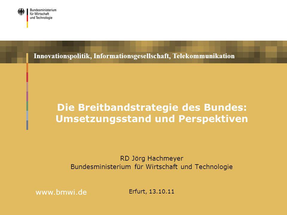 Innovationspolitik, Informationsgesellschaft, Telekommunikation www.bmwi.de Die Breitbandstrategie des Bundes: Umsetzungsstand und Perspektiven RD Jör